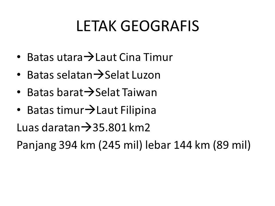 LETAK GEOGRAFIS Batas utara  Laut Cina Timur Batas selatan  Selat Luzon Batas barat  Selat Taiwan Batas timur  Laut Filipina Luas daratan  35.801 km2 Panjang 394 km (245 mil) lebar 144 km (89 mil)