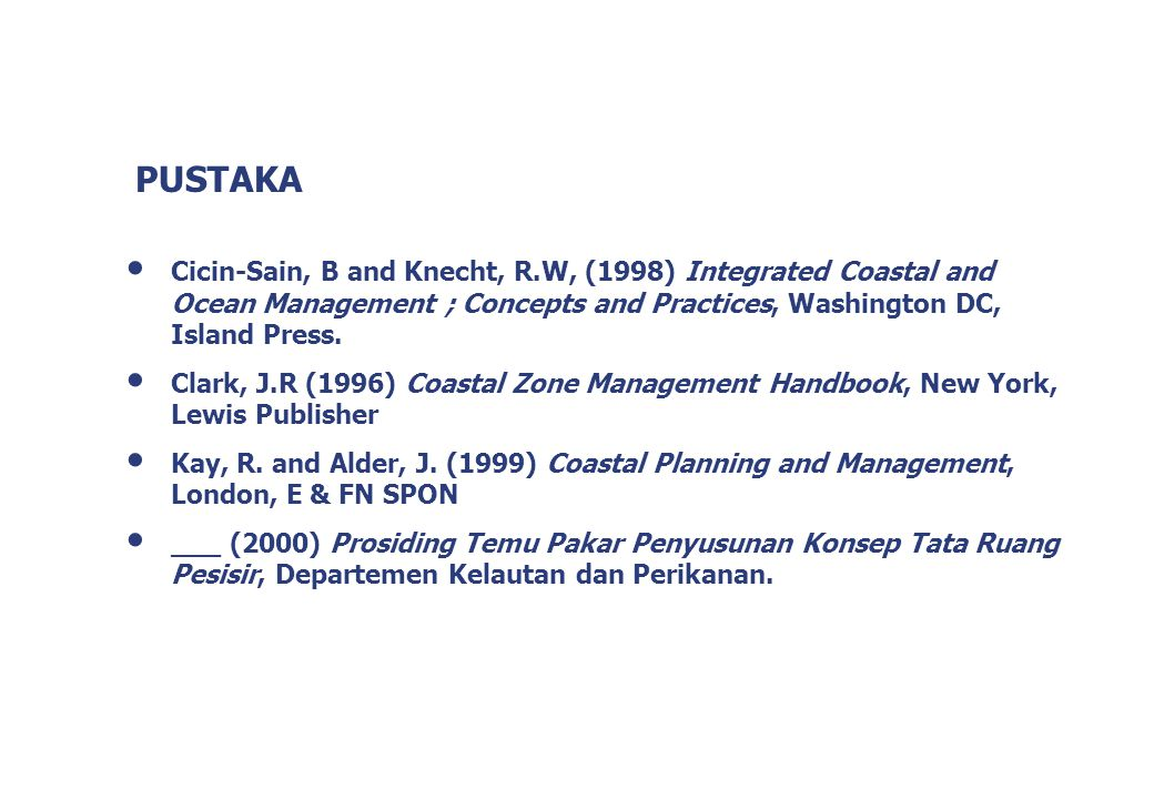 PUSTAKA Cicin-Sain, B and Knecht, R.W, (1998) Integrated Coastal and Ocean Management ; Concepts and Practices, Washington DC, Island Press. Clark, J.