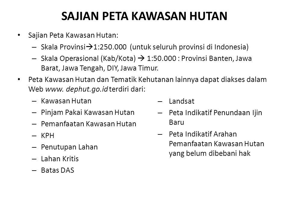 SAJIAN PETA KAWASAN HUTAN Sajian Peta Kawasan Hutan: – Skala Provinsi  1:250.000 (untuk seluruh provinsi di Indonesia) – Skala Operasional (Kab/Kota)