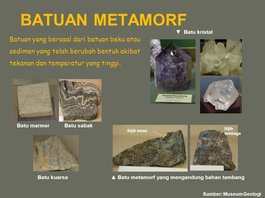 BATUAN METAMORF Batuan yang berasal dari batuan beku atau sedimen yang telah berubah bentuk akibat tekanan dan temperatur yang tinggi. Batu marmerBatu