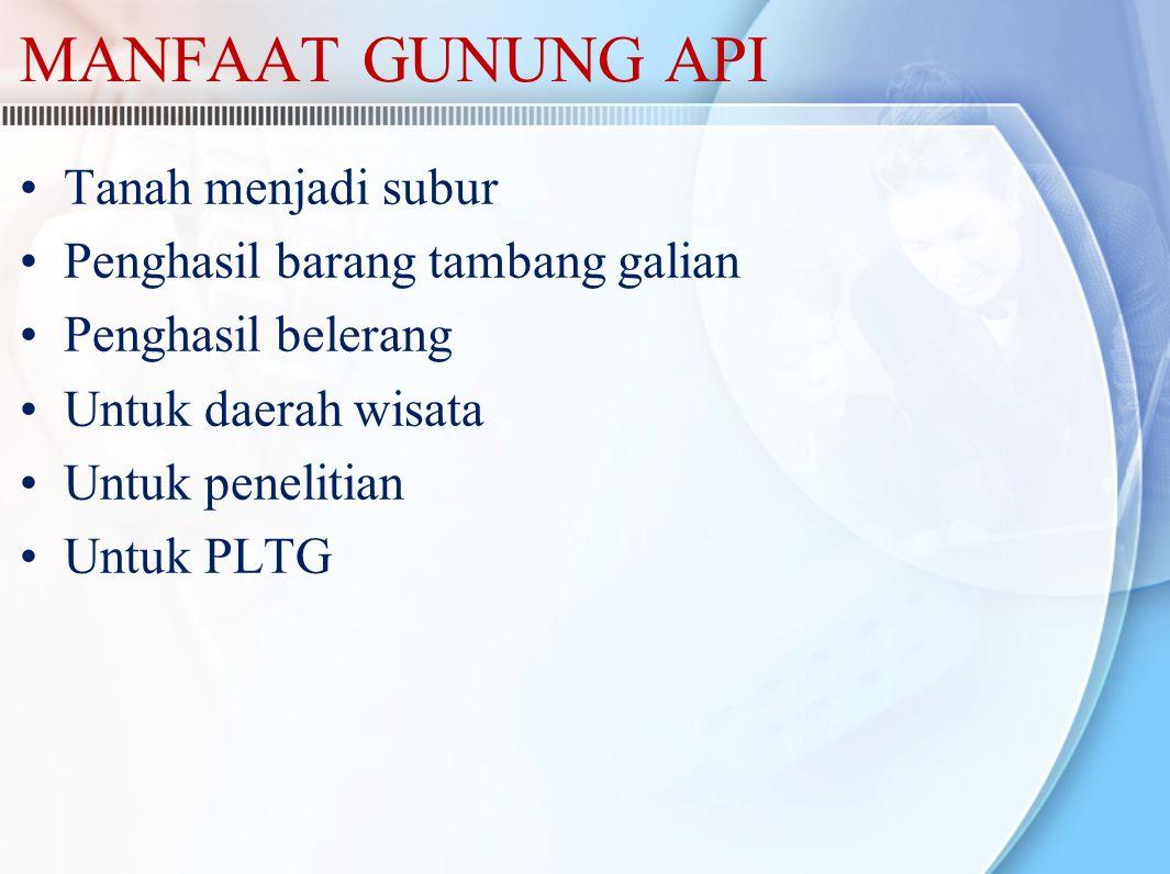 MANFAAT GUNUNG API Tanah menjadi subur Penghasil barang tambang galian Penghasil belerang Untuk daerah wisata Untuk penelitian Untuk PLTG