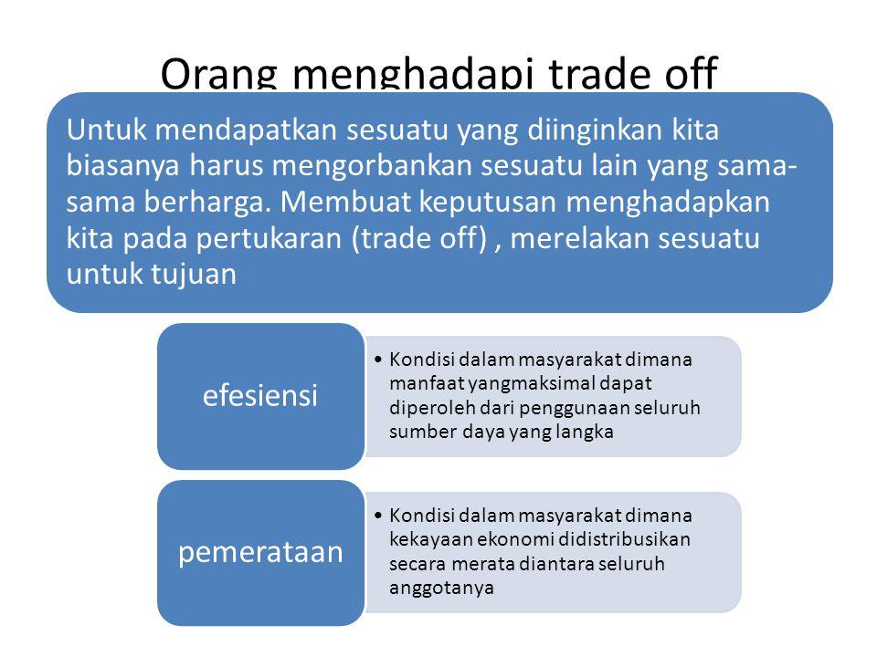 Orang menghadapi trade off Untuk mendapatkan sesuatu yang diinginkan kita biasanya harus mengorbankan sesuatu lain yang sama- sama berharga. Membuat k