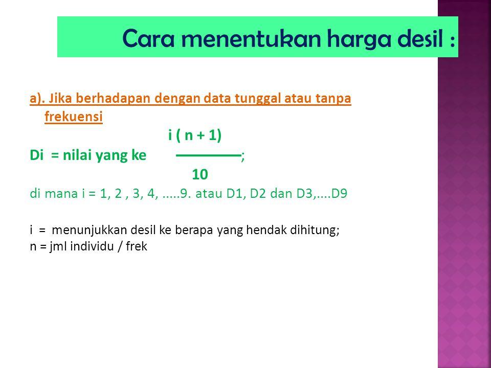 a). Jika berhadapan dengan data tunggal atau tanpa frekuensi i ( n + 1) Di = nilai yang ke ; 10 di mana i = 1, 2, 3, 4,.....9. atau D1, D2 dan D3,....
