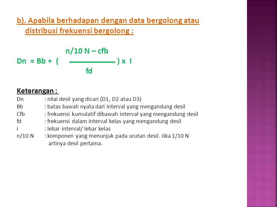 b). Apabila berhadapan dengan data bergolong atau distribusi frekuensi bergolong : n/10 N – cfb Dn = Bb + ( ) x I fd Keterangan : Dn: nilai desil yang