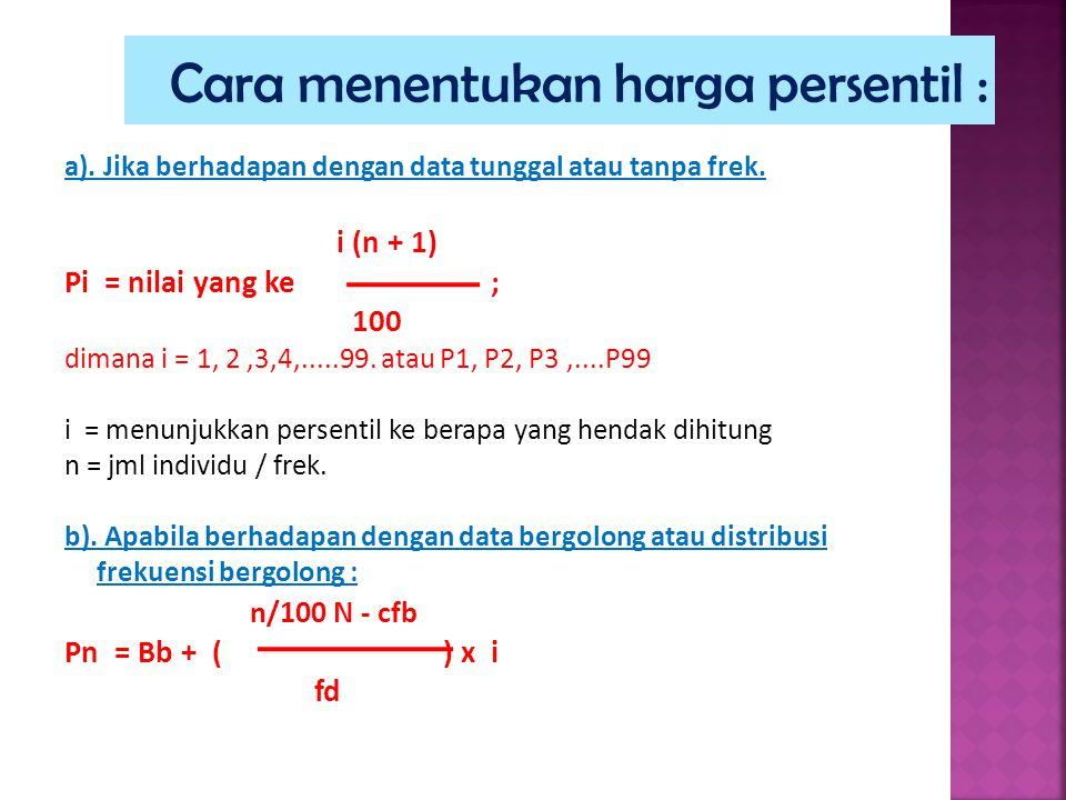 a). Jika berhadapan dengan data tunggal atau tanpa frek. i (n + 1) Pi = nilai yang ke ; 100 dimana i = 1, 2,3,4,.....99. atau P1, P2, P3,....P99 i = m