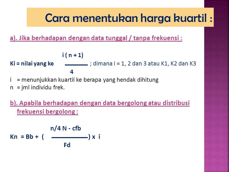 a). Jika berhadapan dengan data tunggal / tanpa frekuensi : i ( n + 1) Ki = nilai yang ke ; dimana i = 1, 2 dan 3 atau K1, K2 dan K3 4 i = menunjukkan
