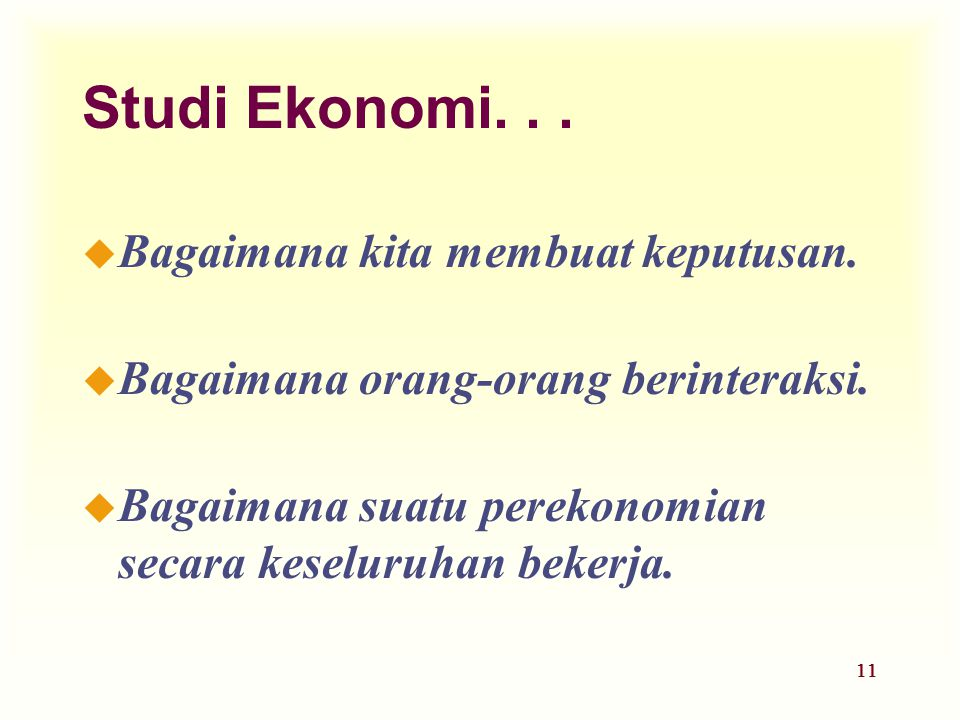 11 Studi Ekonomi... u Bagaimana kita membuat keputusan. u Bagaimana orang-orang berinteraksi. u Bagaimana suatu perekonomian secara keseluruhan bekerj