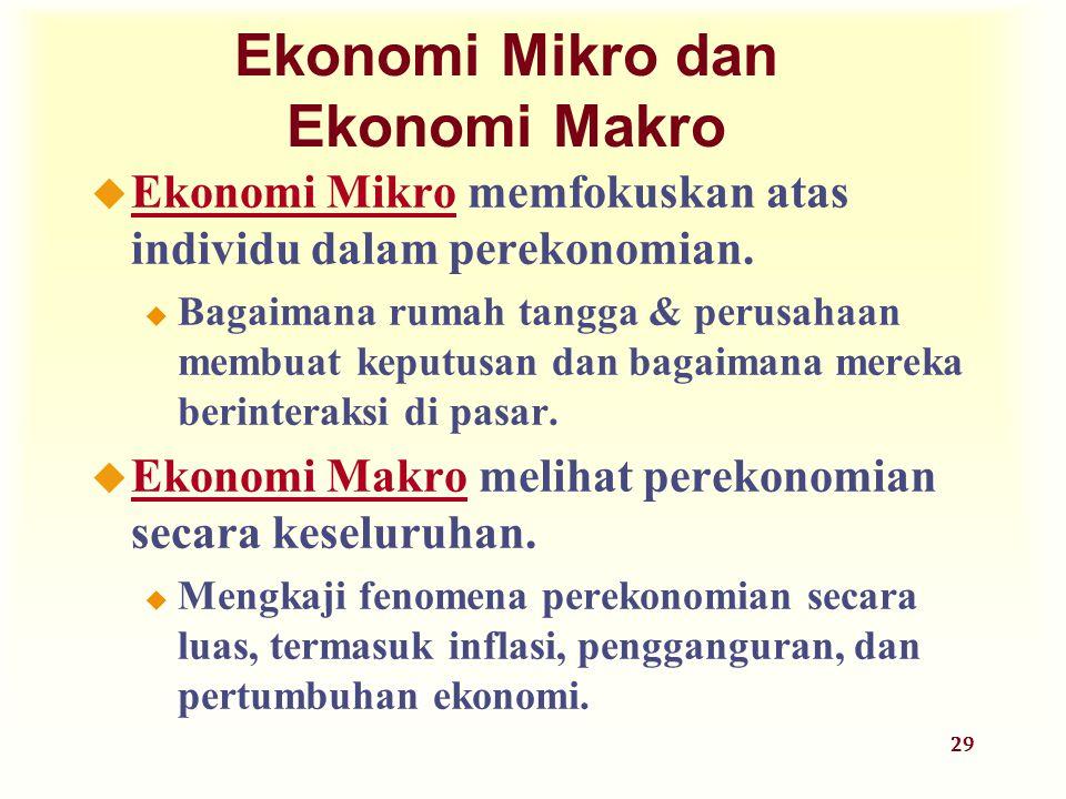 29 Ekonomi Mikro dan Ekonomi Makro u Ekonomi Mikro memfokuskan atas individu dalam perekonomian. u Bagaimana rumah tangga & perusahaan membuat keputus