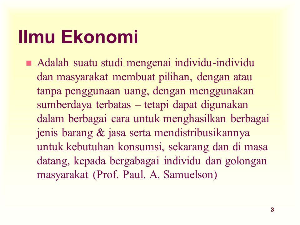 3 Ilmu Ekonomi n Adalah suatu studi mengenai individu-individu dan masyarakat membuat pilihan, dengan atau tanpa penggunaan uang, dengan menggunakan s