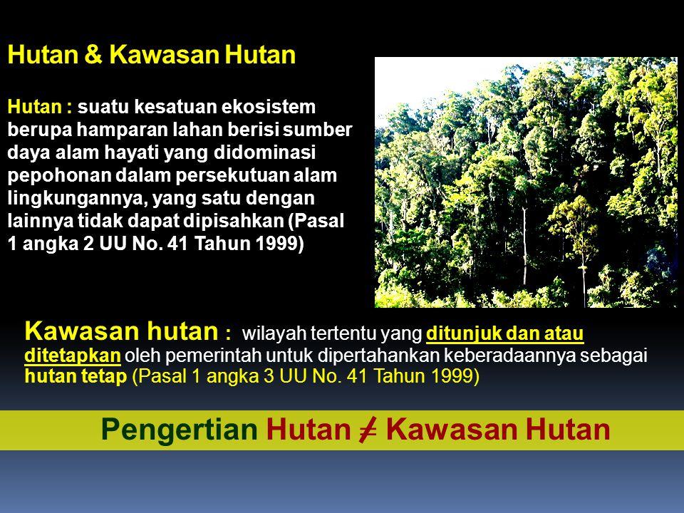 Hutan & Kawasan Hutan Hutan : suatu kesatuan ekosistem berupa hamparan lahan berisi sumber daya alam hayati yang didominasi pepohonan dalam persekutuan alam lingkungannya, yang satu dengan lainnya tidak dapat dipisahkan (Pasal 1 angka 2 UU No.