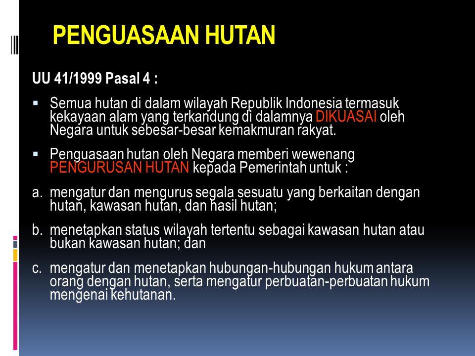 PENGUASAAN HUTAN UU 41/1999 Pasal 4 :  Semua hutan di dalam wilayah Republik Indonesia termasuk kekayaan alam yang terkandung di dalamnya DIKUASAI oleh Negara untuk sebesar-besar kemakmuran rakyat.