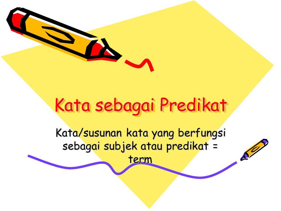Kata sebagai Predikat Kata/susunan kata yang berfungsi sebagai subjek atau predikat = term