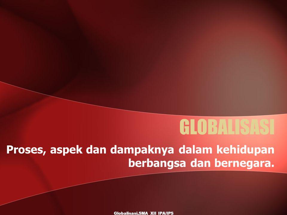 Globalisasi,SMA XII IPA/IPS GLOBALISASI Proses, aspek dan dampaknya dalam kehidupan berbangsa dan bernegara.