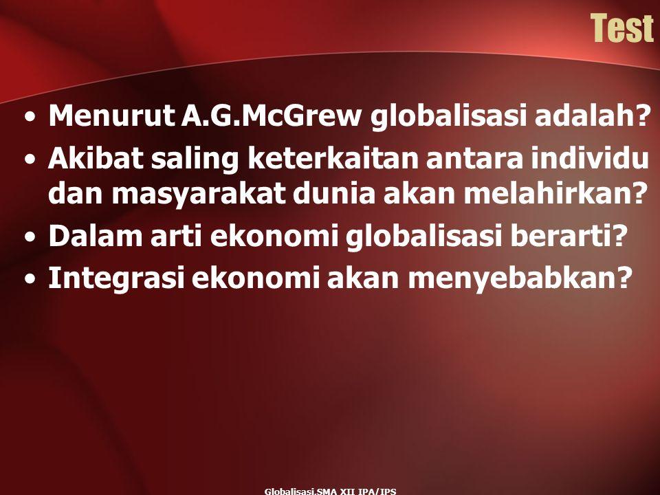 Globalisasi,SMA XII IPA/IPS Test Menurut A.G.McGrew globalisasi adalah? Akibat saling keterkaitan antara individu dan masyarakat dunia akan melahirkan
