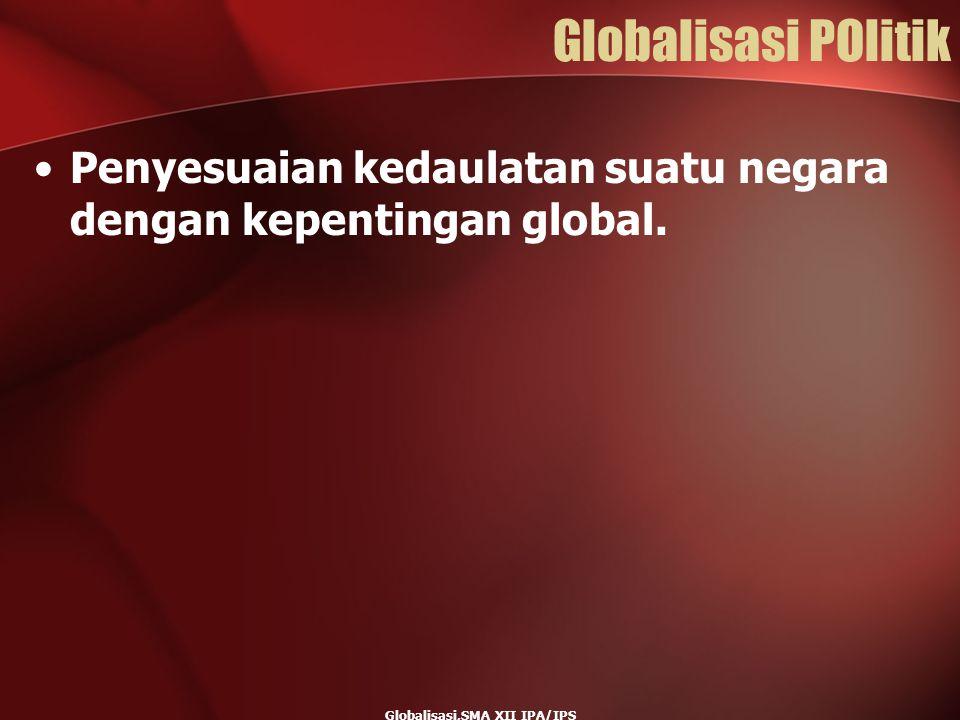 Globalisasi,SMA XII IPA/IPS Globalisasi POlitik Penyesuaian kedaulatan suatu negara dengan kepentingan global.