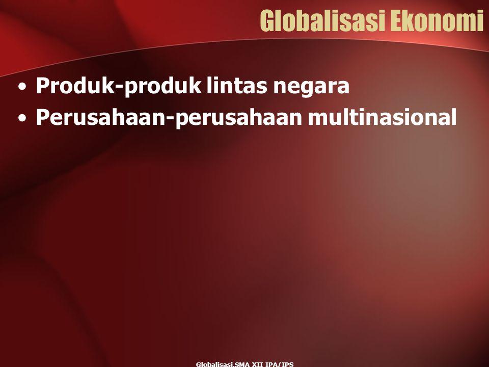 Globalisasi,SMA XII IPA/IPS Globalisasi Ekonomi Produk-produk lintas negara Perusahaan-perusahaan multinasional