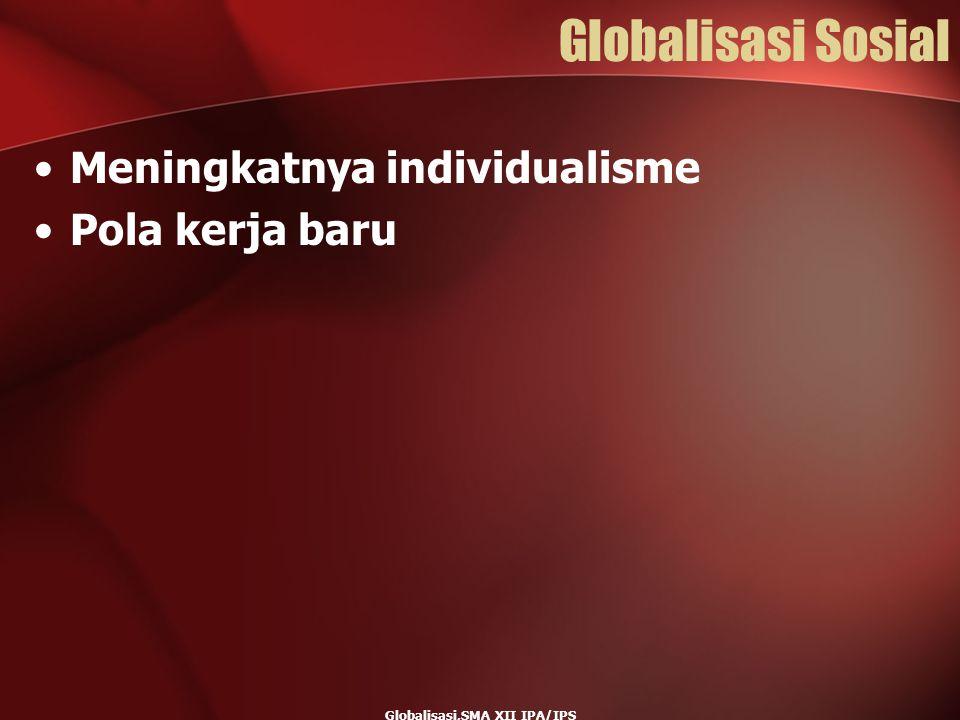 Globalisasi,SMA XII IPA/IPS Globalisasi Sosial Meningkatnya individualisme Pola kerja baru