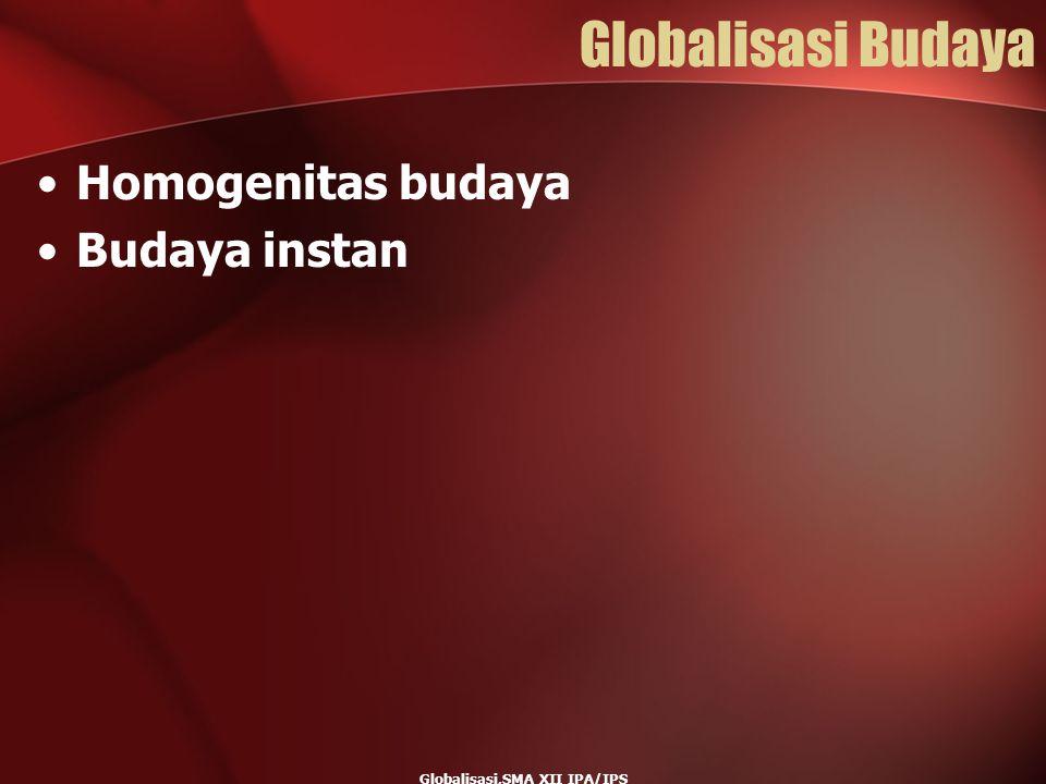 Globalisasi,SMA XII IPA/IPS Globalisasi Budaya Homogenitas budaya Budaya instan