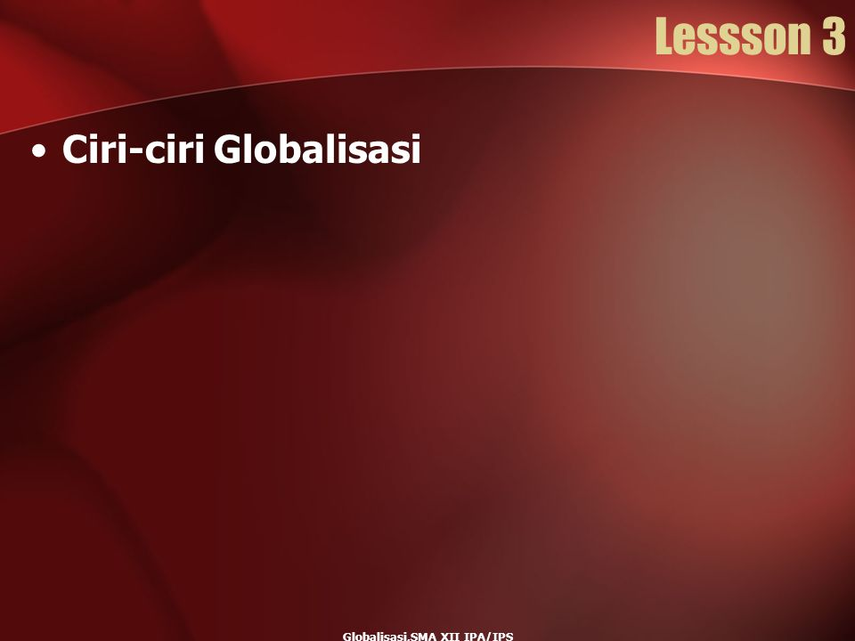 Globalisasi,SMA XII IPA/IPS Lessson 3 Ciri-ciri Globalisasi