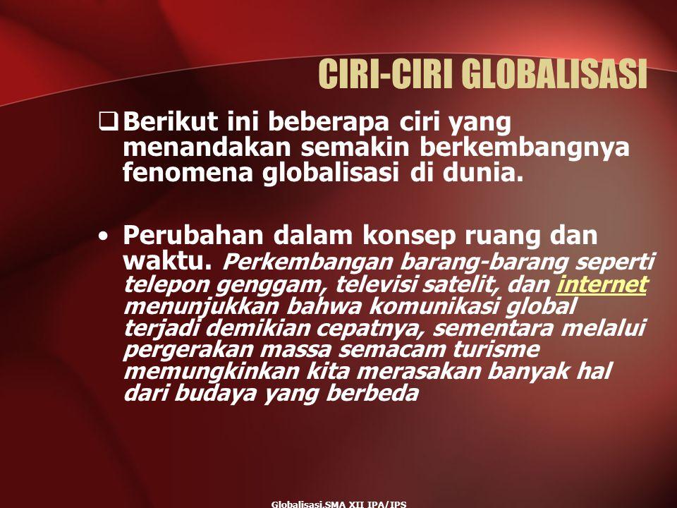 Globalisasi,SMA XII IPA/IPS CIRI-CIRI GLOBALISASI  Berikut ini beberapa ciri yang menandakan semakin berkembangnya fenomena globalisasi di dunia. Per
