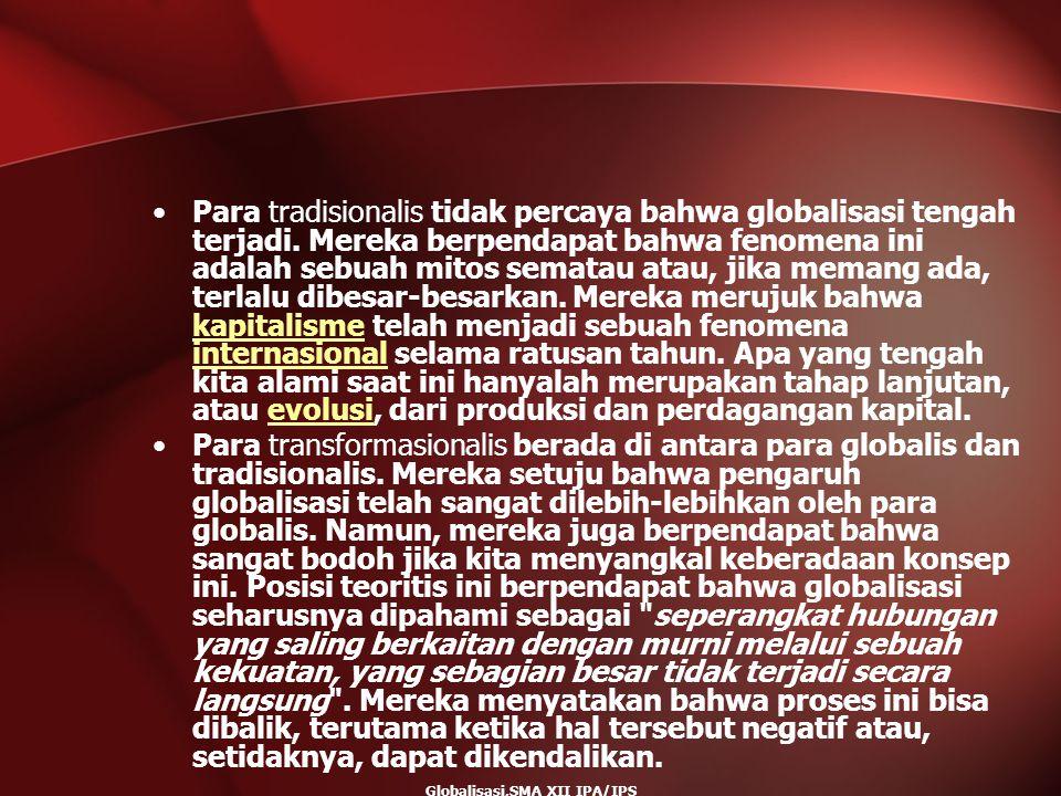 Globalisasi,SMA XII IPA/IPS Para tradisionalis tidak percaya bahwa globalisasi tengah terjadi. Mereka berpendapat bahwa fenomena ini adalah sebuah mit