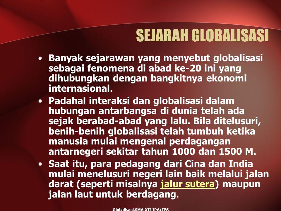 Globalisasi,SMA XII IPA/IPS SEJARAH GLOBALISASI Banyak sejarawan yang menyebut globalisasi sebagai fenomena di abad ke-20 ini yang dihubungkan dengan
