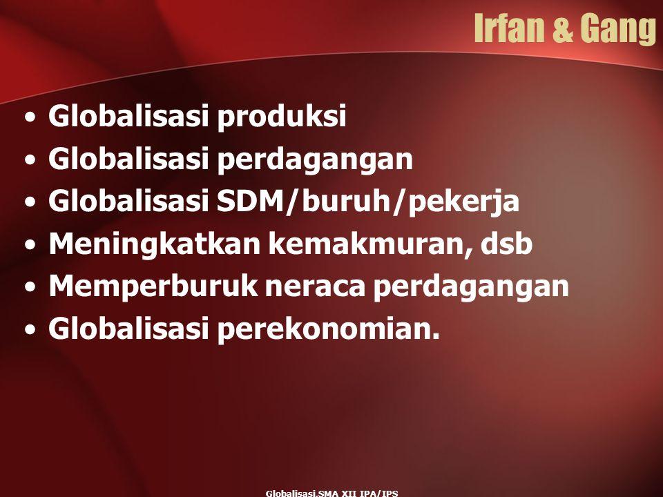 Globalisasi,SMA XII IPA/IPS Irfan & Gang Globalisasi produksi Globalisasi perdagangan Globalisasi SDM/buruh/pekerja Meningkatkan kemakmuran, dsb Mempe