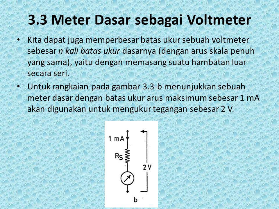 3.3 Meter Dasar sebagai Voltmeter Kita dapat juga memperbesar batas ukur sebuah voltmeter sebesar n kali batas ukur dasarnya (dengan arus skala penuh yang sama), yaitu dengan memasang suatu hambatan luar secara seri.