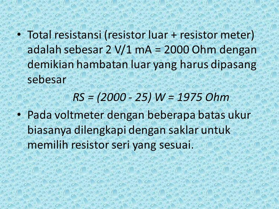 Total resistansi (resistor luar + resistor meter) adalah sebesar 2 V/1 mA = 2000 Ohm dengan demikian hambatan luar yang harus dipasang sebesar RS = (2000 - 25) W = 1975 Ohm Pada voltmeter dengan beberapa batas ukur biasanya dilengkapi dengan saklar untuk memilih resistor seri yang sesuai.