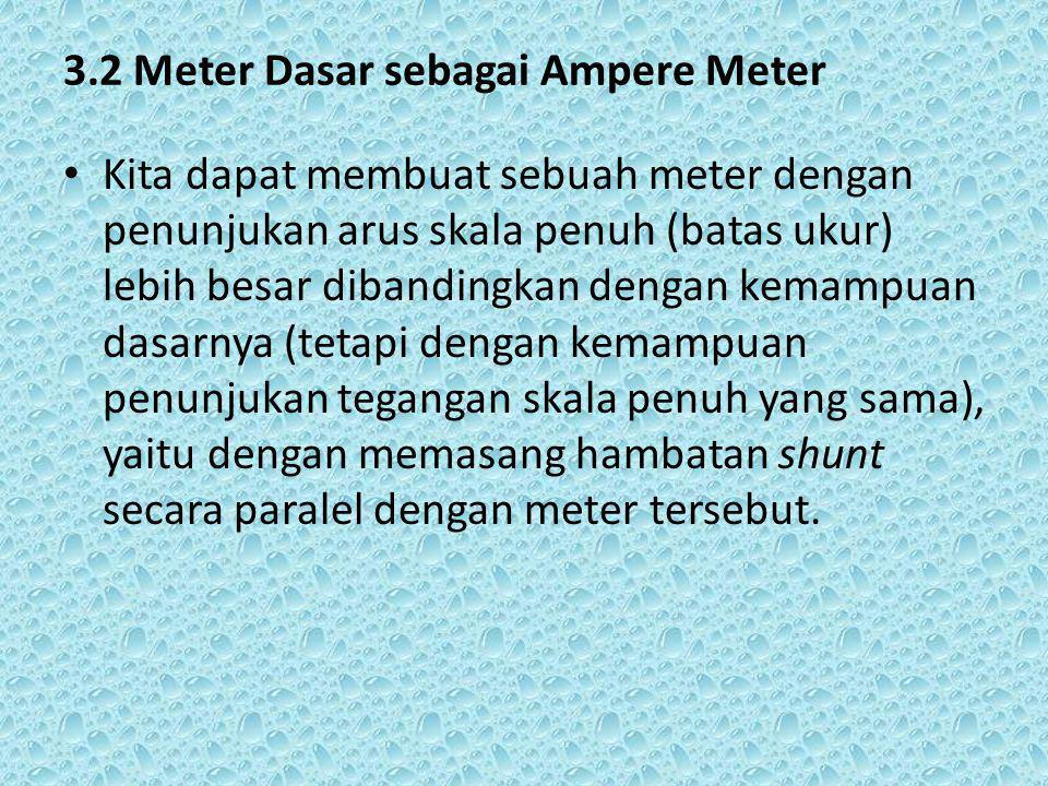3.2 Meter Dasar sebagai Ampere Meter Kita dapat membuat sebuah meter dengan penunjukan arus skala penuh (batas ukur) lebih besar dibandingkan dengan kemampuan dasarnya (tetapi dengan kemampuan penunjukan tegangan skala penuh yang sama), yaitu dengan memasang hambatan shunt secara paralel dengan meter tersebut.