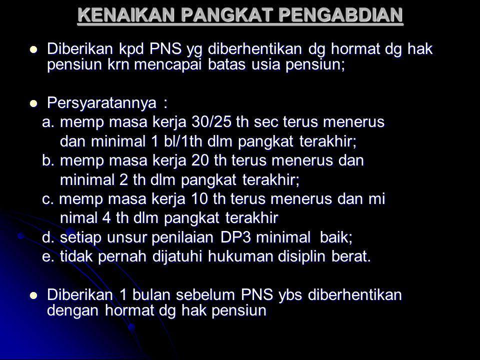 KENAIKAN PANGKAT PENGABDIAN Diberikan kpd PNS yg diberhentikan dg hormat dg hak pensiun krn mencapai batas usia pensiun; Diberikan kpd PNS yg diberhen