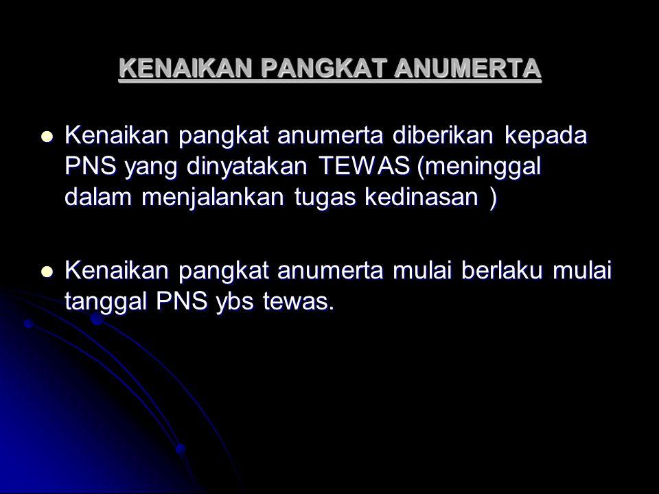 KENAIKAN PANGKAT ANUMERTA Kenaikan pangkat anumerta diberikan kepada PNS yang dinyatakan TEWAS (meninggal dalam menjalankan tugas kedinasan ) Kenaikan