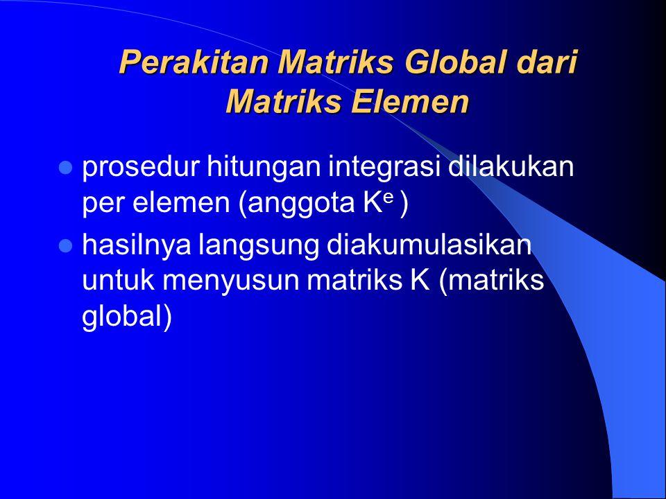 Perakitan Matriks Global dari Matriks Elemen prosedur hitungan integrasi dilakukan per elemen (anggota K e ) hasilnya langsung diakumulasikan untuk me