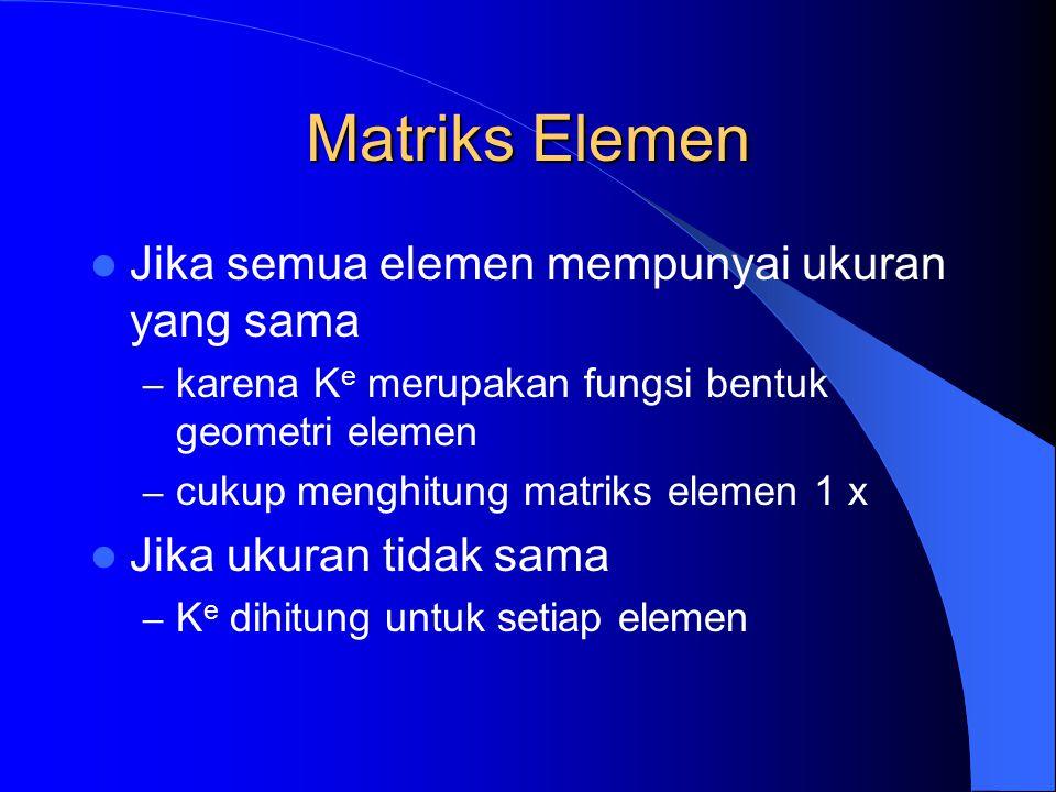 Jika semua elemen mempunyai ukuran yang sama – karena K e merupakan fungsi bentuk geometri elemen – cukup menghitung matriks elemen 1 x Jika ukuran ti