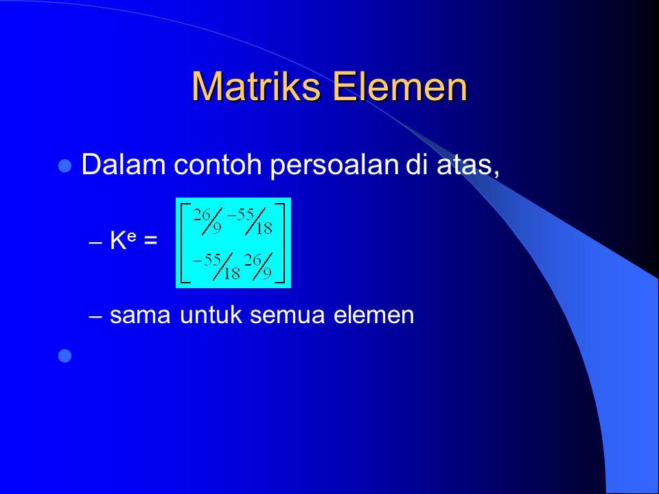 Matriks Elemen Dalam contoh persoalan di atas, – K e = – sama untuk semua elemen