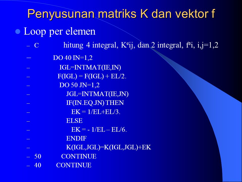 Penyusunan matriks K dan vektor f Loop per elemen – C hitung 4 integral, K e ij, dan 2 integral, f e i, i,j=1,2 – DO 40 IN=1,2 – IGL=INTMAT(IE,IN) – F(IGL) = F(IGL) + EL/2.