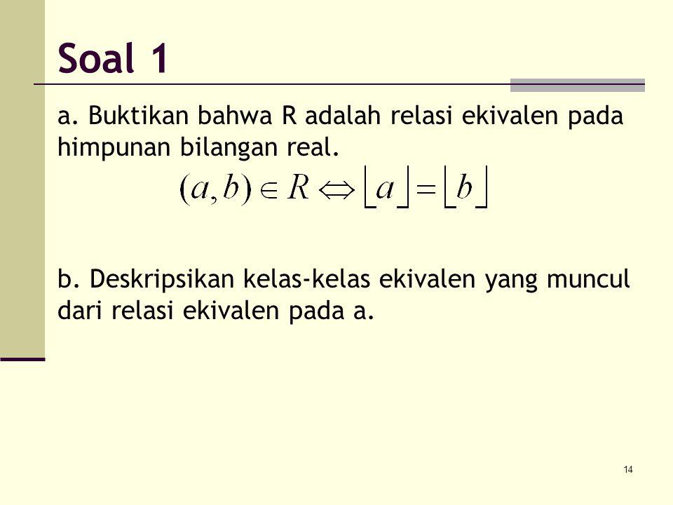 14 a. Buktikan bahwa R adalah relasi ekivalen pada himpunan bilangan real. b. Deskripsikan kelas-kelas ekivalen yang muncul dari relasi ekivalen pada
