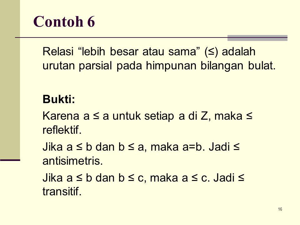 """16 Contoh 6 Relasi """"lebih besar atau sama"""" (≤) adalah urutan parsial pada himpunan bilangan bulat. Bukti: Karena a ≤ a untuk setiap a di Z, maka ≤ ref"""