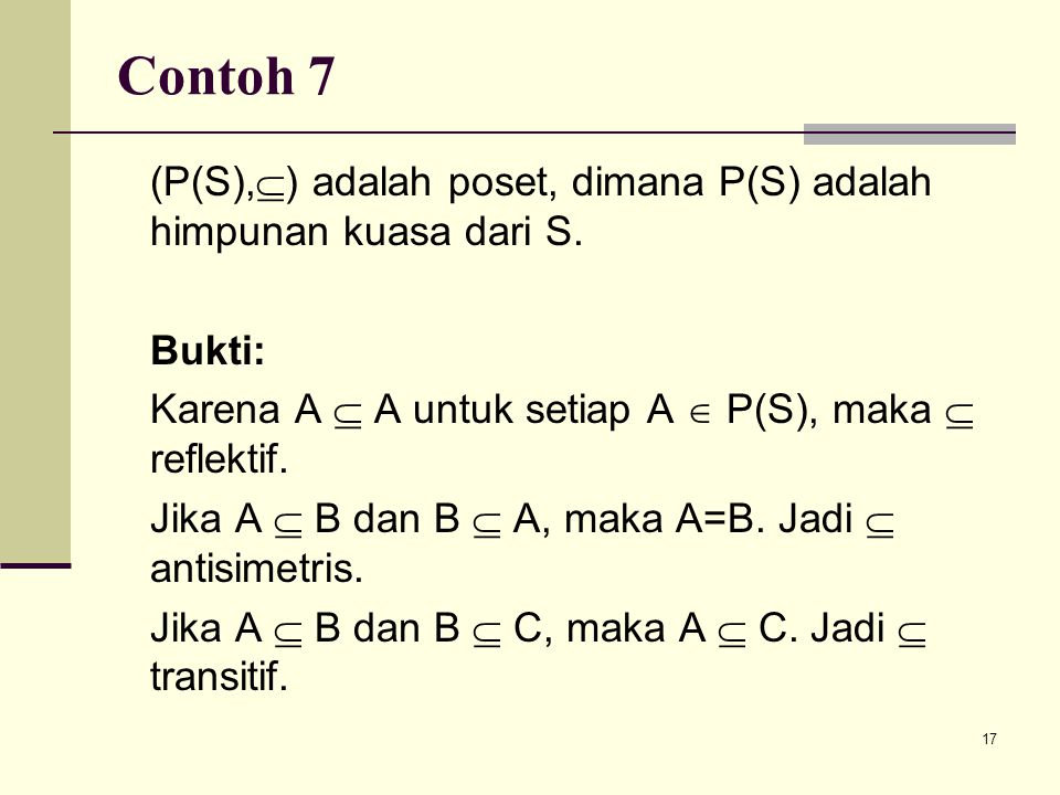 17 Contoh 7 (P(S),  ) adalah poset, dimana P(S) adalah himpunan kuasa dari S. Bukti: Karena A  A untuk setiap A  P(S), maka  reflektif. Jika A  B