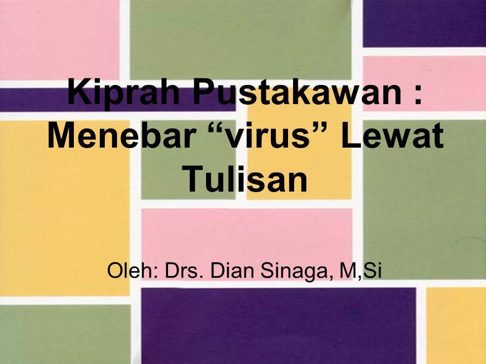 Kiprah Pustakawan : Menebar virus Lewat Tulisan Oleh: Drs. Dian Sinaga, M,Si