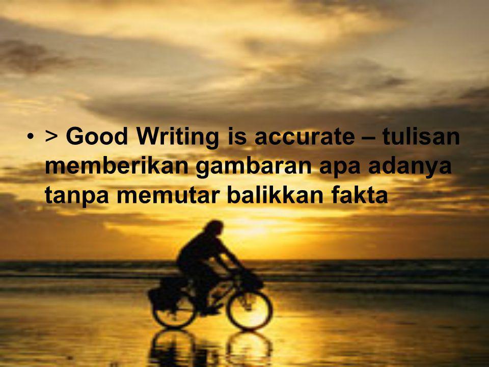 > Good Writing is accurate – tulisan memberikan gambaran apa adanya tanpa memutar balikkan fakta