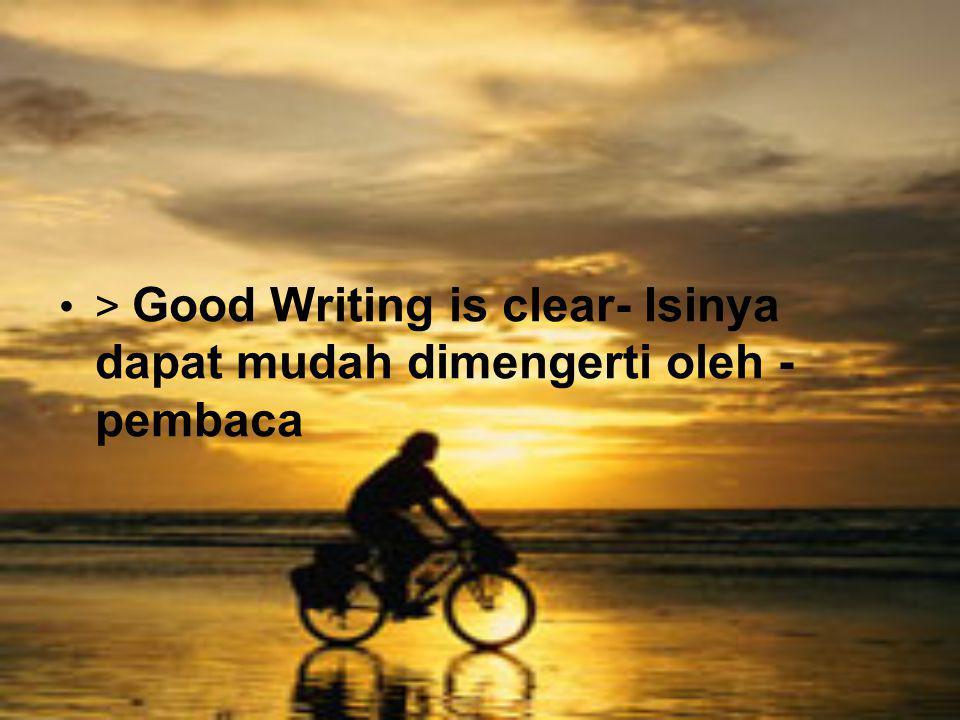 > Good Writing is clear- Isinya dapat mudah dimengerti oleh - pembaca