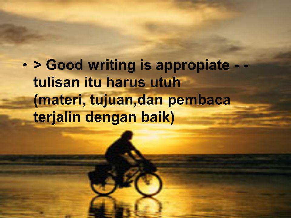 > Good writing is appropiate - - tulisan itu harus utuh (materi, tujuan,dan pembaca terjalin dengan baik)