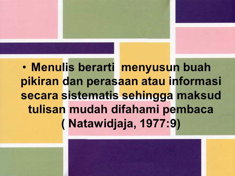 Menulis berarti menyusun buah pikiran dan perasaan atau informasi secara sistematis sehingga maksud tulisan mudah difahami pembaca ( Natawidjaja, 1977:9)