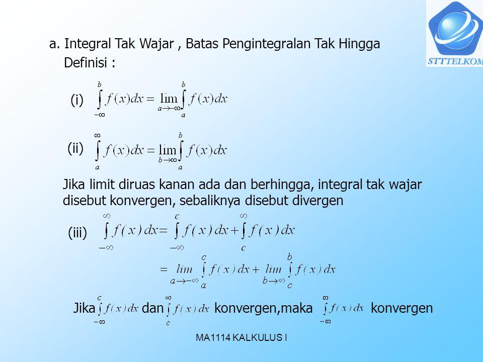 MA1114 KALKULUS I a. Integral Tak Wajar, Batas Pengintegralan Tak Hingga Definisi : Jika limit diruas kanan ada dan berhingga, integral tak wajar dise
