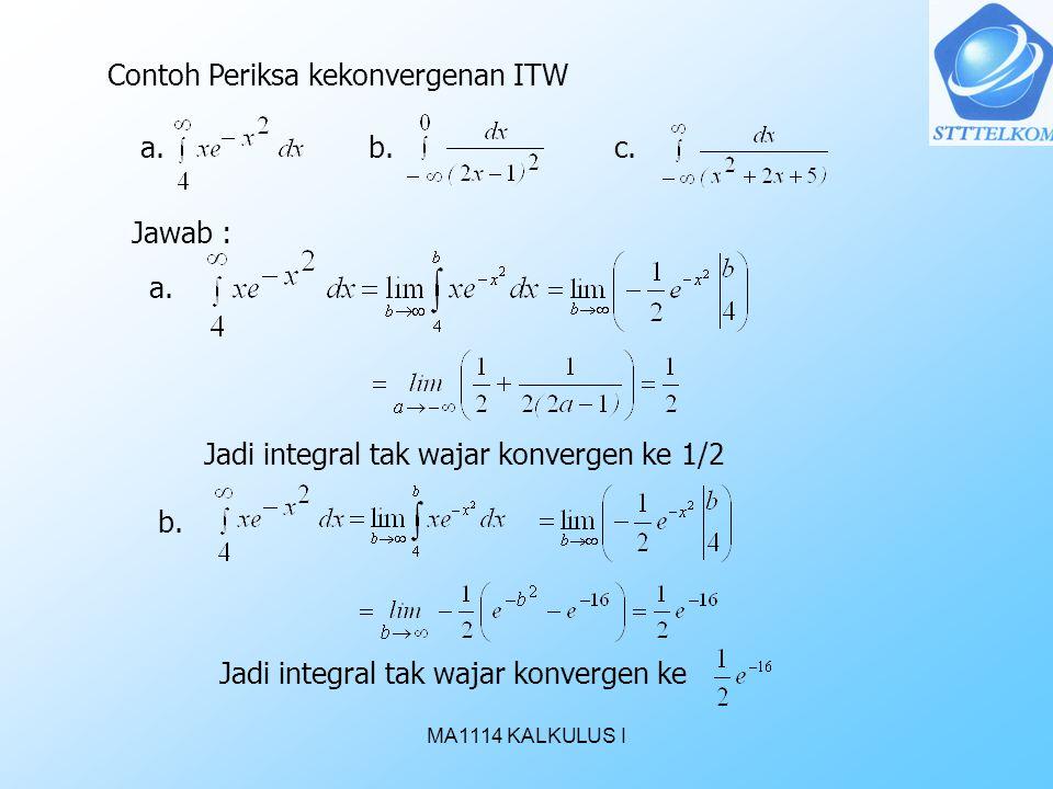 MA1114 KALKULUS I Contoh Periksa kekonvergenan ITW a.b.c. Jawab : a. Jadi integral tak wajar konvergen ke 1/2 b. Jadi integral tak wajar konvergen ke