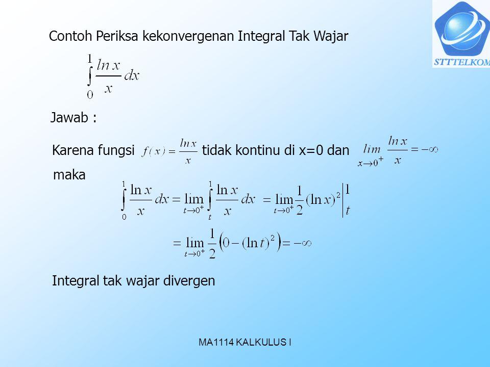 MA1114 KALKULUS I Contoh Periksa kekonvergenan Integral Tak Wajar Jawab : Karena fungsi tidak kontinu di x=0 dan maka Integral tak wajar divergen