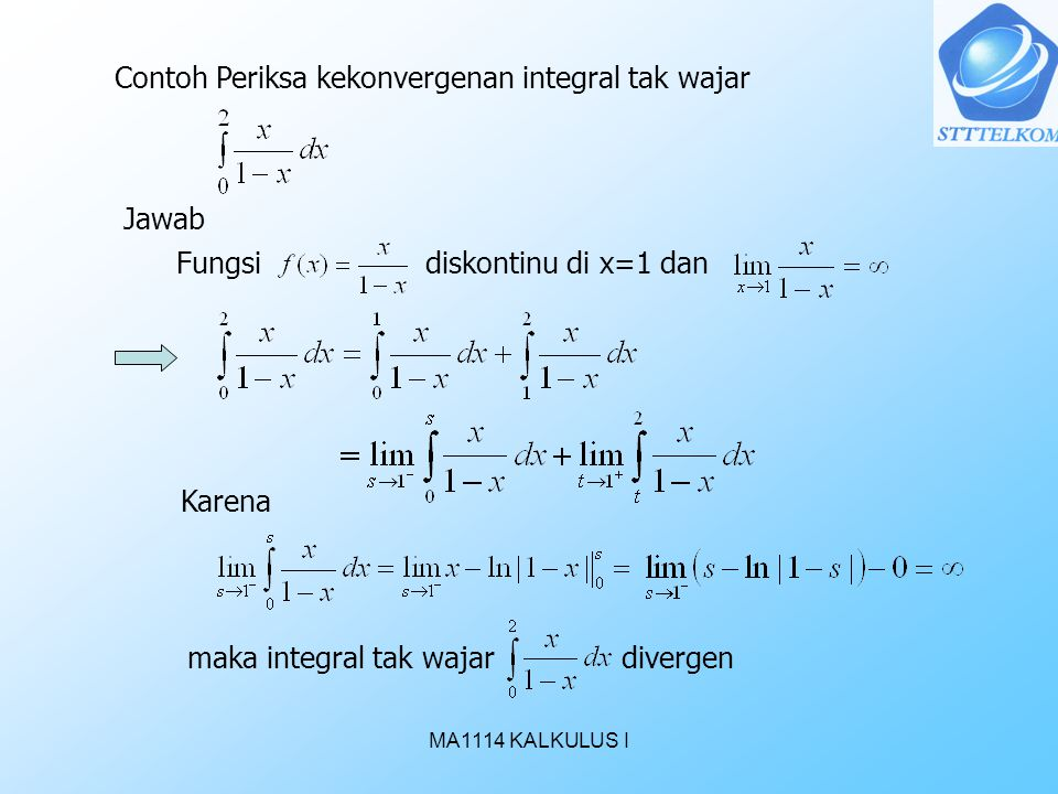 MA1114 KALKULUS I Contoh Periksa kekonvergenan integral tak wajar Jawab Fungsi diskontinu di x=1 dan Karena maka integral tak wajar divergen