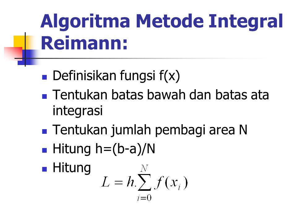 Algoritma Metode Integral Reimann: Definisikan fungsi f(x) Tentukan batas bawah dan batas ata integrasi Tentukan jumlah pembagi area N Hitung h=(b-a)/
