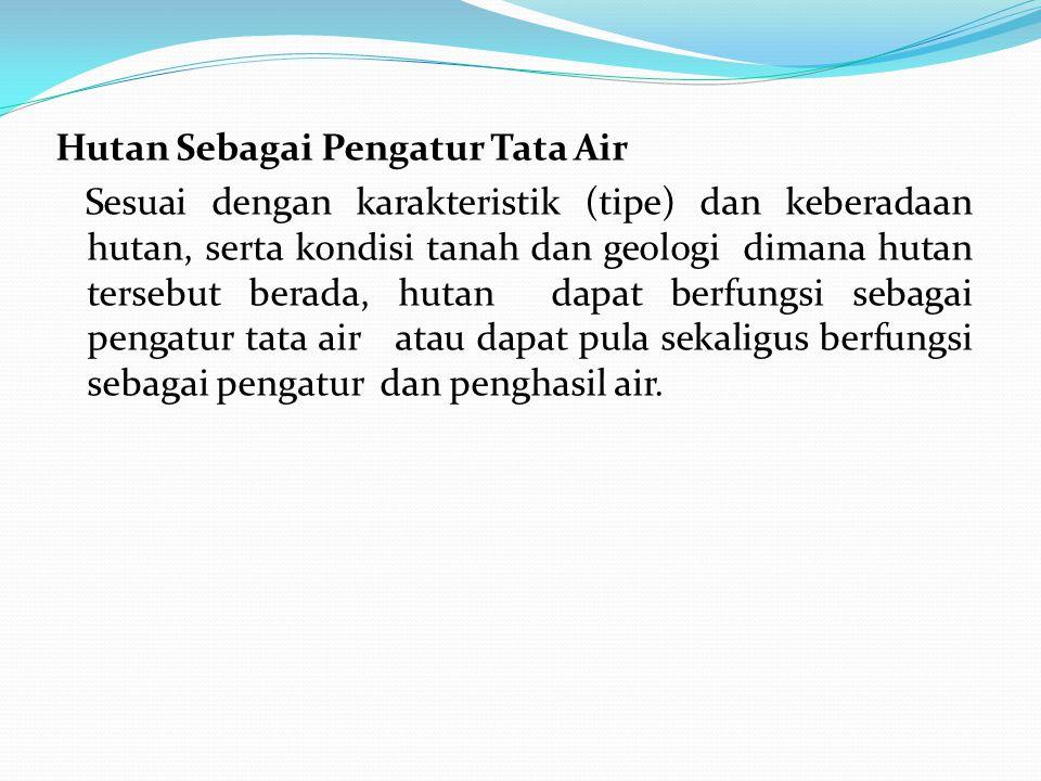 Hutan Sebagai Pengatur Tata Air Sesuai dengan karakteristik (tipe) dan keberadaan hutan, serta kondisi tanah dan geologi dimana hutan tersebut berada,